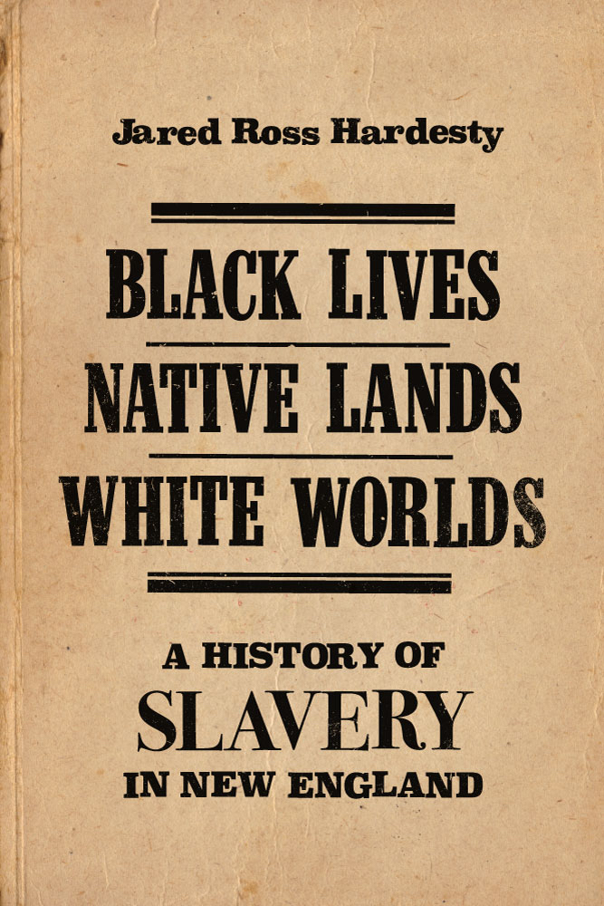 Black Lives, Native Lands, White Worlds: A History of Slavery in New England
